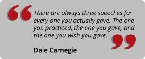 There are always three speeches for every one you actually gave. The one you practiced, the one you gave, and the one you wish you gave. Dale Carnegie